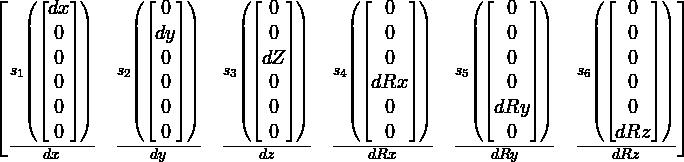 \left[\begin{matrix}\frac{s_1\left(\left[\begin{matrix}dx\\0\\0\\0\\0\\0\end{matrix}\right]\right)}{dx}& \frac{s_2\left(\left[\begin{matrix}0\\dy\\0\\0\\0\\0\end{matrix}\right]\right)}{dy}& \frac{s_3\left(\left[\begin{matrix}0\\0\\dZ\\0\\0\\0\end{matrix}\right]\right)}{dz}& \frac{s_4\left(\left[\begin{matrix}0\\0\\0\\dRx\\0\\0\end{matrix}\right]\right)}{dRx}& \frac{s_5\left(\left[\begin{matrix}0\\0\\0\\0\\dRy\\0\end{matrix}\right]\right)}{dRy}& \frac{s_6\left(\left[\begin{matrix}0\\0\\0\\0\\0\\dRz\end{matrix}\right]\right)}{dRz}\end{matrix}\right]